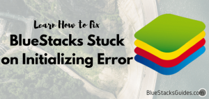 BlueStacks Stuck on Initializing Error